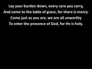 Lay your burden down, every care you carry, And come to the table of grace, for there is mercy.