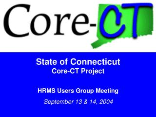 State of Connecticut Core-CT Project HRMS Users Group Meeting September 13 & 14, 2004