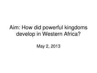Aim:  How did powerful kingdoms develop in Western Africa?