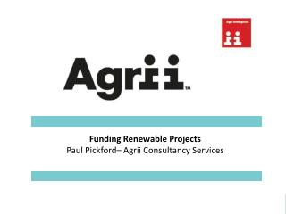Funding Renewable Projects Paul Pickford– Agrii Consultancy Services