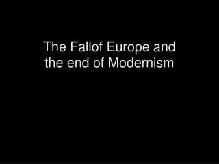 The Fallof Europe and  the end of Modernism
