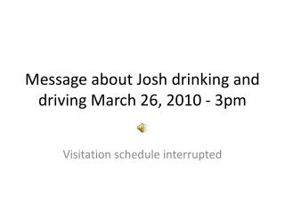 Message about Josh drinking and driving March 26, 2010 - 3pm