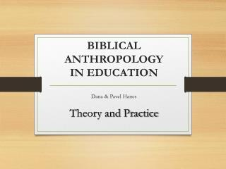 BIBLICAL ANTHROPOLOGY  IN EDUCATION Dana & Pavel Hanes