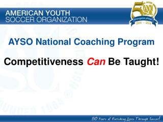 AYSO National Coaching Program Competitiveness  Can  Be Taught!