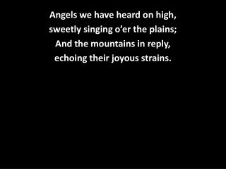 Angels we have heard on high, sweetly singing o'er the plains; And the mountains in reply,