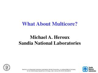 What About Multicore? Michael A. Heroux Sandia National Laboratories