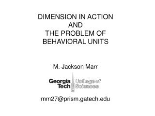 DIMENSION IN ACTION AND THE PROBLEM OF BEHAVIORAL UNITS M. Jackson Marr mm27@prism.gatech