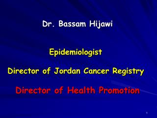 Dr. Bassam Hijawi Epidemiologist  Director of Jordan Cancer Registry Director of Health Promotion