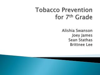 Tobacco Prevention for 7 th  Grade Alishia Swanson Joey James Sean  Stathas Brittnee  Lee