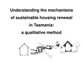 Understanding the mechanisms  of sustainable housing renewal  in Tasmania:  a qualitative method