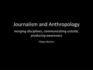 Journalism and Anthropology merging disciplines, communicating outside, producing awareness