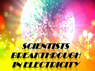 Scientists Breakthrough  in Electricity