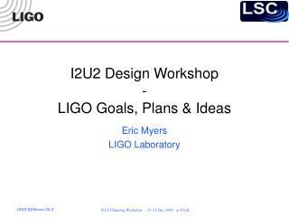 I2U2 Design Workshop - LIGO Goals, Plans & Ideas