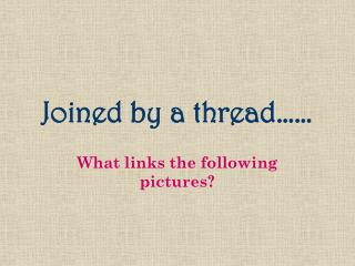 Joined by a thread……