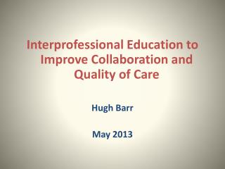 Interprofessional Education to Improve Collaboration and Quality of Care Hugh Barr May 2013