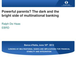 Powerful parents? The dark and the bright side of multinational banking Ralph De Haas  EBRD