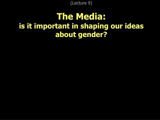 (Lecture 9) The Media: is it important in shaping our ideas about gender?
