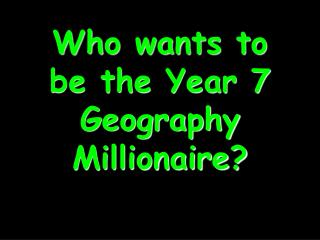 Who wants to be the Year 7 Geography Millionaire?