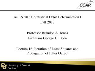 ASEN 5070: Statistical Orbit Determination I Fall 2013 Professor Brandon A. Jones