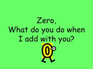 Zero,  What do you do when I add with you?