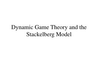 Dynamic Game Theory and the Stackelberg  Model