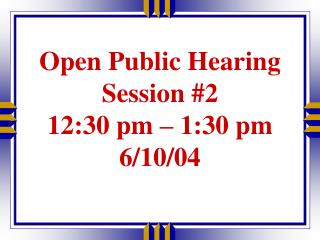 Open Public Hearing  Session #2 12:30 pm – 1:30 pm 6/10/04