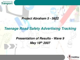 Project Abraham 5 - 5622 Teenage Road Safety Advertising Tracking Presentation of Results - Wave 9 May 18 th  2007