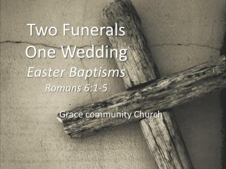 Two Funerals One Wedding Easter Baptisms Romans 6:1-5