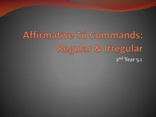 Affirmative  Tú  Commands: Regular & Irregular
