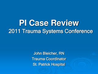 PI Case Review 2011 Trauma Systems Conference John Bleicher, RN Trauma Coordinator