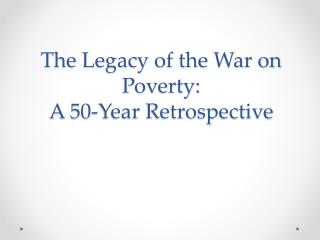 The Legacy of the War on Poverty:  A 50-Year Retrospective