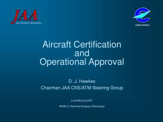 Aircraft Certification  and  Operational Approval D. J. Hawkes Chairman JAA CNS/ATM Steering Group Luxembourg 2001