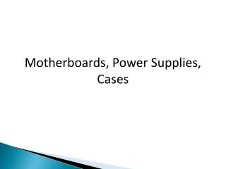 Motherboards, Power Supplies, Cases