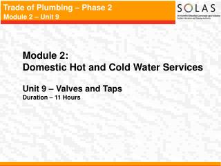 Module 2:   Domestic Hot and Cold Water Services Unit 9 – Valves and Taps Duration – 11 Hours