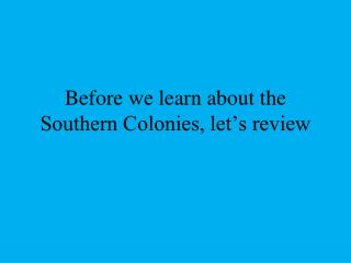 Before we learn about the Southern Colonies, let's review