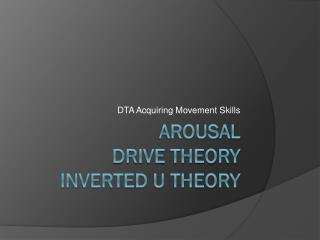 Arousal Drive theory  Inverted U theory