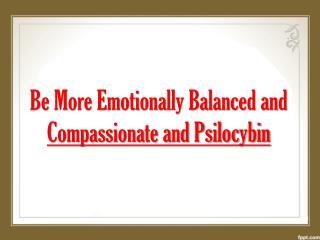 Be More Emotionally Balanced and Compassionate and Psilocybi