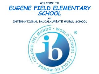 WELCOME TO EUGENE FIELD ELEMENTARY SCHOOL An  INTERNATIONAL BACCALAUREATE WORLD SCHOOL