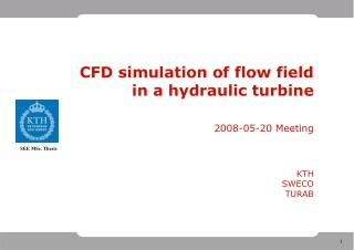 CFD simulation of flow field in a hydraulic turbine 2008-05-20 Meeting KTH SWECO TURAB
