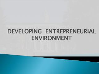 DEVELOPING  ENTREPRENEURIAL ENVIRONMENT