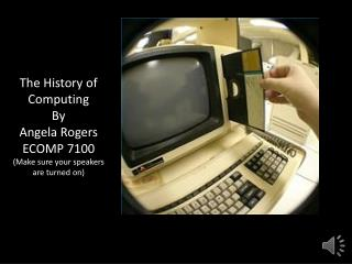 The History of Computing By Angela Rogers ECOMP 7100 (Make sure your speakers are turned on)