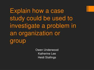 Explain how a case study could be used to investigate a problem in an organization or group