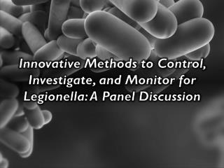 Innovative Methods to Control, Investigate, and Monitor for  Legionella : A Panel Discussion