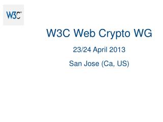 W3C Web Crypto  WG 23/24 April 2013 San Jose (Ca, US)