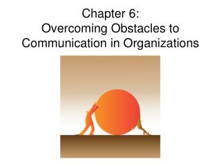 Chapter 6:  Overcoming Obstacles to Communication in Organizations