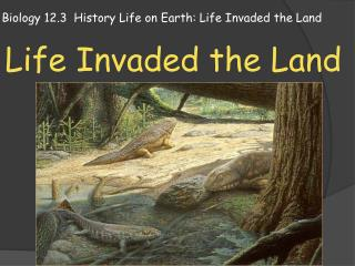 Biology 12.3  History Life on Earth: Life Invaded the Land