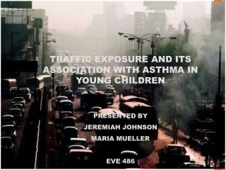 TRAFFIC EXPOSURE AND ITS ASSOCIATION WITH ASTHMA IN YOUNG CHILDREN PRESENTED BY JEREMIAH JOHNSON