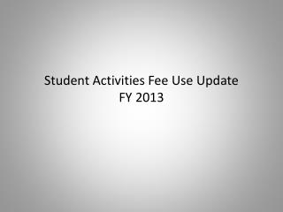 Student Activities Fee Use Update FY 2013
