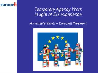 Temporary Agency Work in light of EU experience Annemarie Muntz – Eurociett President