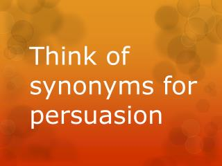 T hink  of  synonyms for persuasion